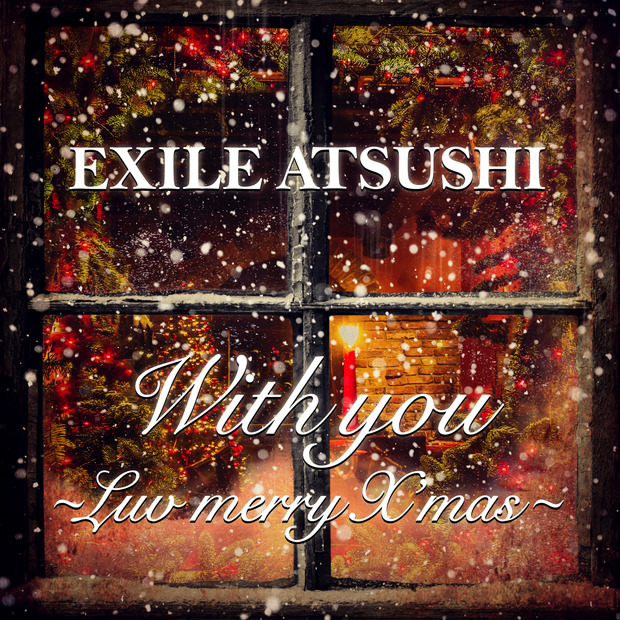 EXILE ATSUSHIからのクリスマスプレゼント!「With you ~Luv merry X'mas~」MVが公開