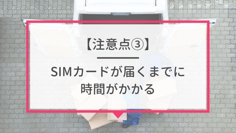 SIMカードが届くまでに時間がかかるかも