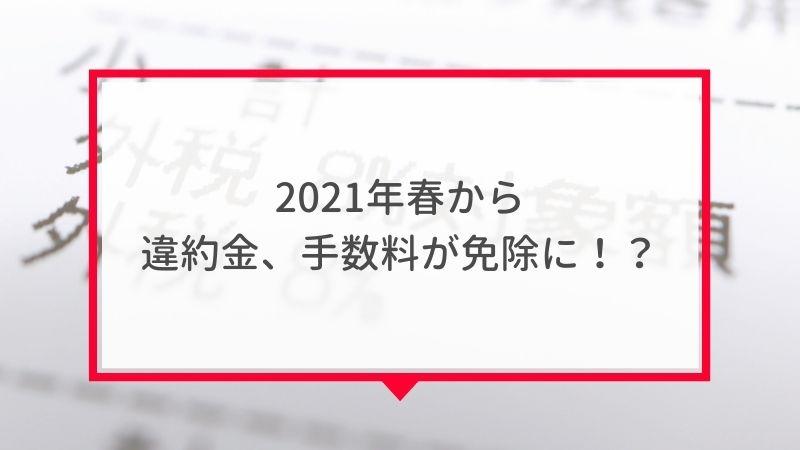2021年春~デメリットの違約金、手数料が免除に!?