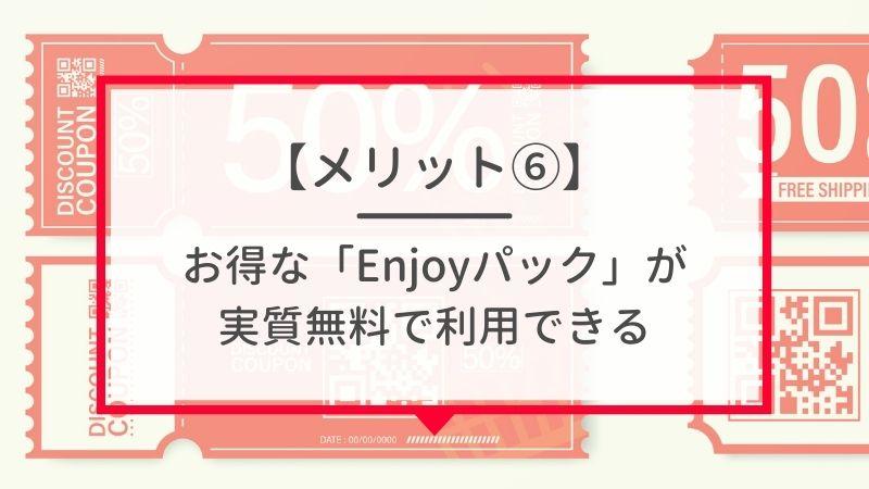 メリット6. 「Enjoyパック」に実質無料で加入できる