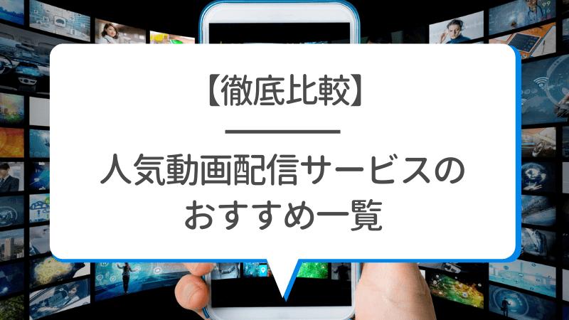 【比較一覧】人気動画配信サービスのおすすめ11社【初回は無料で見放題】
