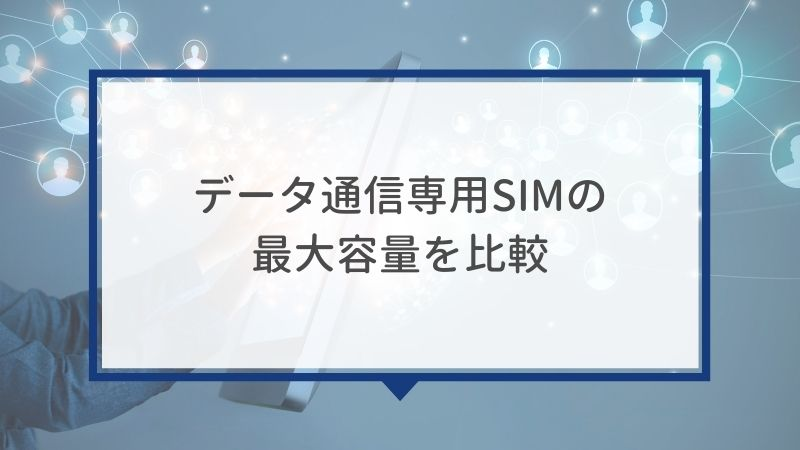データ通信専用SIMの最大容量を比較