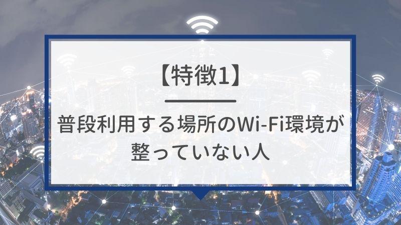 特徴1. 普段利用する場所のWi-Fi環境が整っていない人
