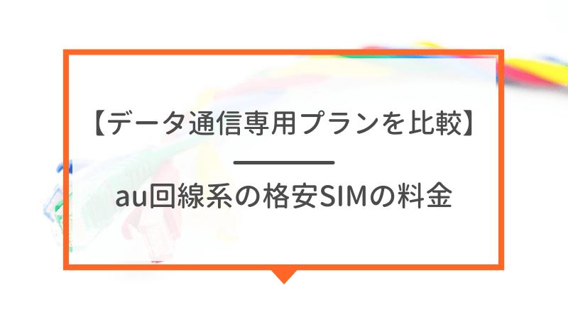 【データ通信専用プランの料金】au回線系の格安SIMを比較