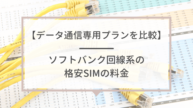 【データ通信専用プランの料金】ソフトバンク回線系の格安SIMを比較