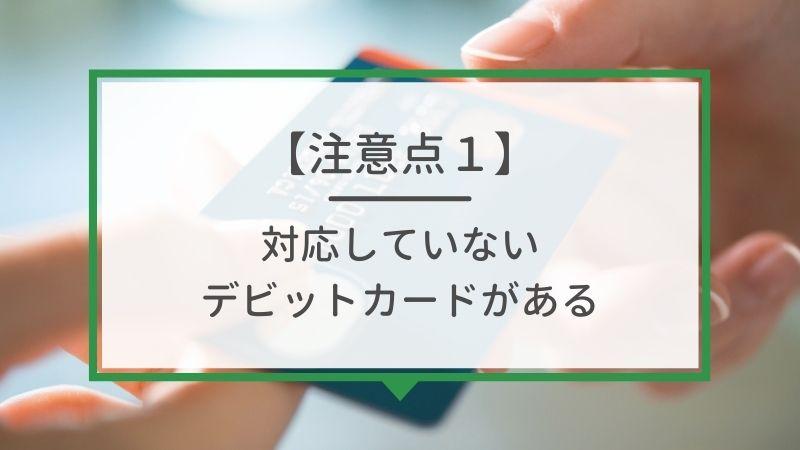 注意点1. 使用できないデビットカードがある
