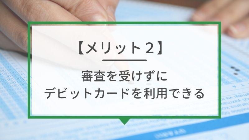 メリット2. 審査不要でデビットカードを利用できる