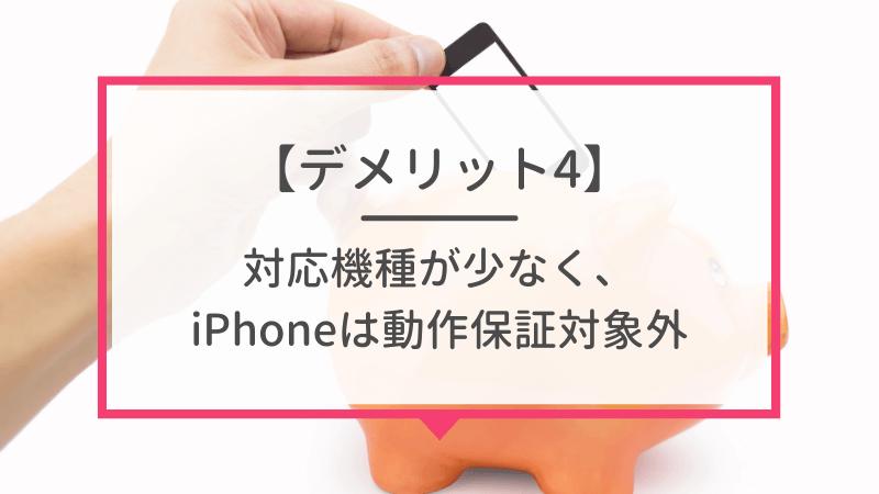 デメリット4. 対応機種が少なく、iPhoneは動作保証対象外