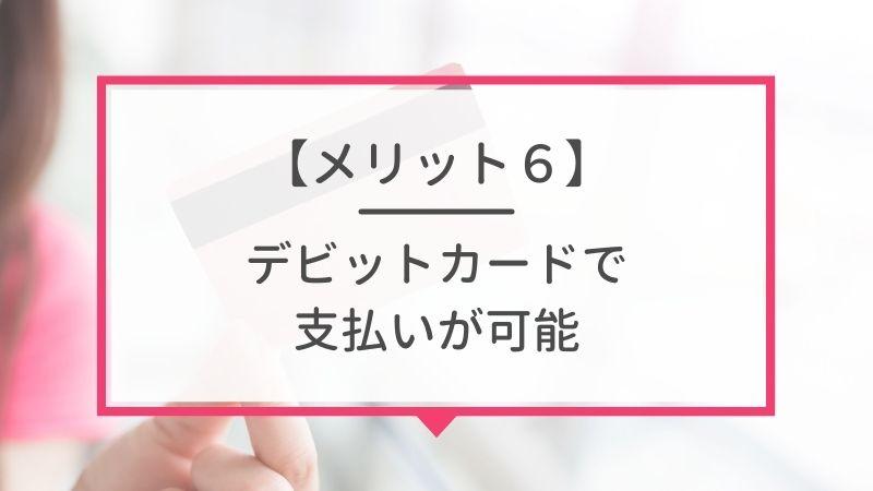 メリット6. デビットカードで支払いが可能