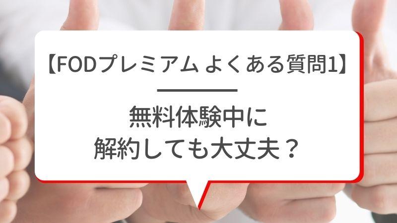 【FODプレミアム よくある質問1】無料体験中に解約しても大丈夫?