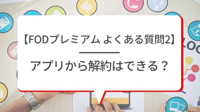 【FODプレミアム よくある質問2】アプリから解約はできる?