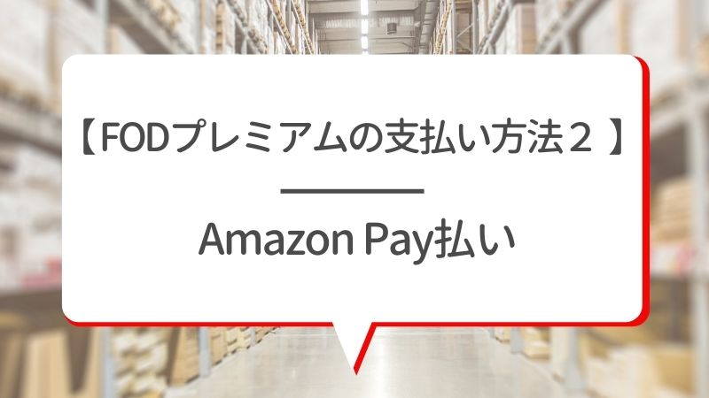 【FODプレミアムの支払い方法2】Amazon Pay払い