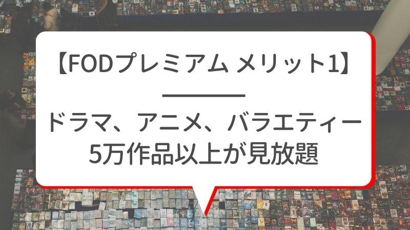 【FODプレミアム メリット1】ドラマ、アニメ、バラエティー5万作品以上が見放題