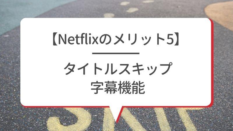 【Netflixのメリット5】タイトルスキップ 字幕機能