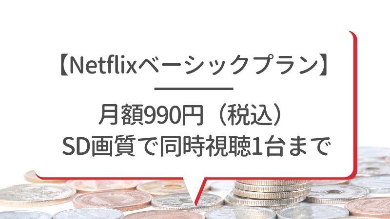 【Netflixベーシックプラン】月額990円(税込)SD画質で同時視聴1台まで