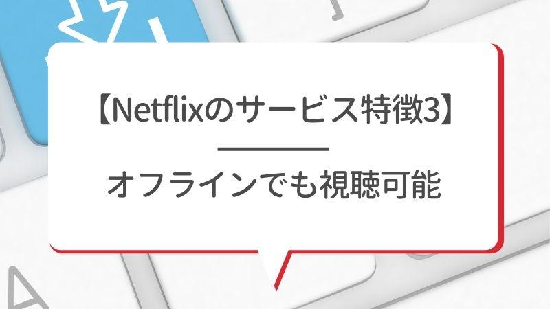【Netflixのサービス特徴3】オフラインでも視聴可能