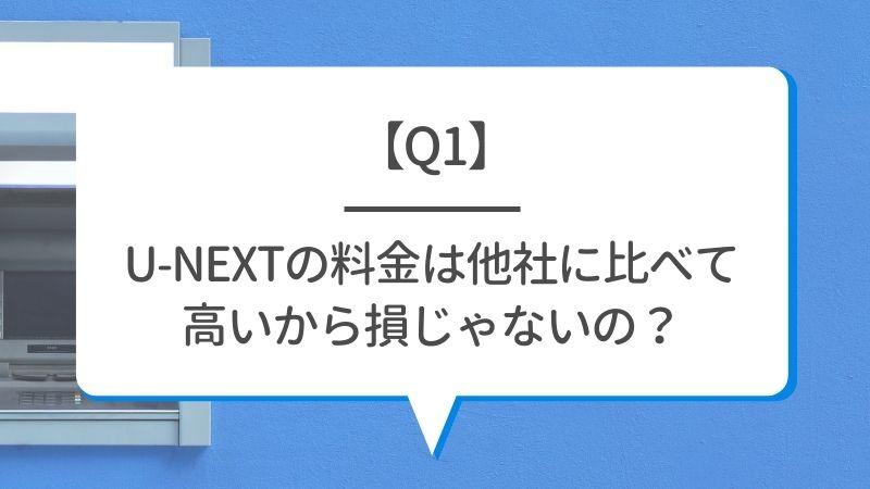 【Q1】U-NEXTの料金は他社に比べて高いから損じゃないの?