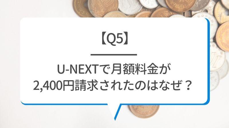 【Q5】U-NEXTで月額料金が2400円請求されたのはなぜ?
