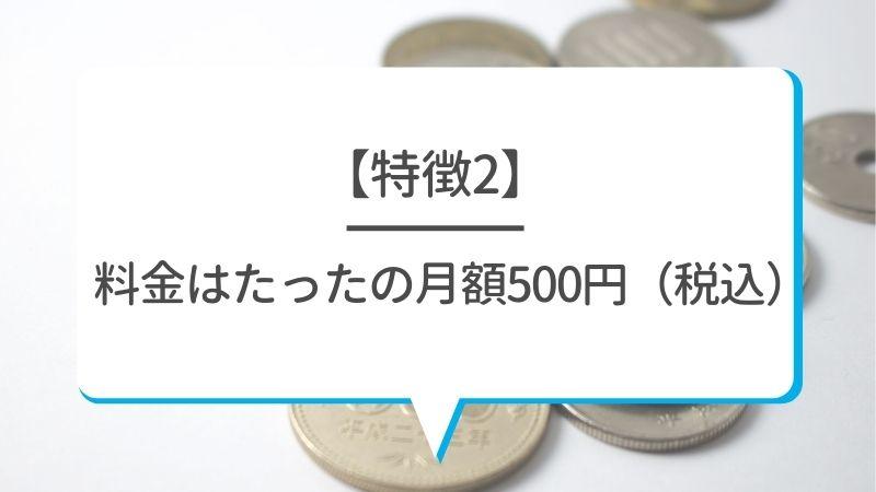 【特徴2】料金はたったの月額500円(税込)