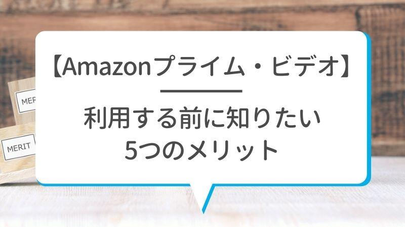 【Amazonプライム・ビデオ】利用する前に知りたい5つのメリット