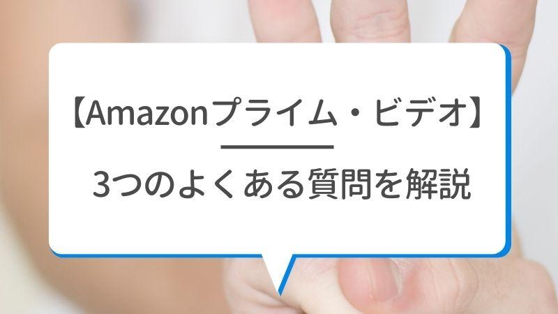 【Amazonプライム・ビデオ】3つのよくある質問を解説