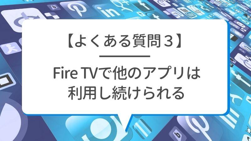 【よくある質問3】Fire TVで他のアプリは利用し続けられる