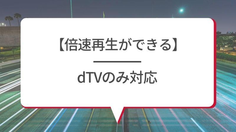 【倍速再生ができる】dTVのみ対応