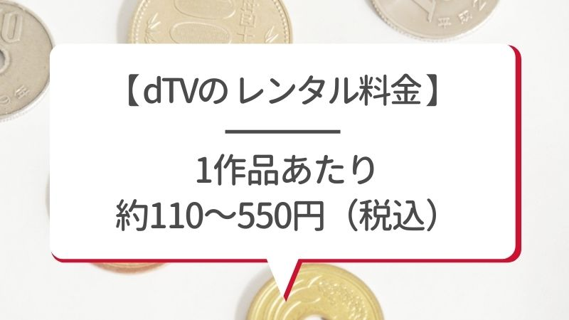 【dTVのレンタル料金】1作品あたり約110〜550円(税込)