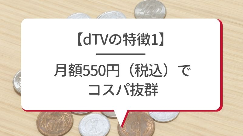 【dTVの特徴1】月額550円(税込)でコスパ抜群