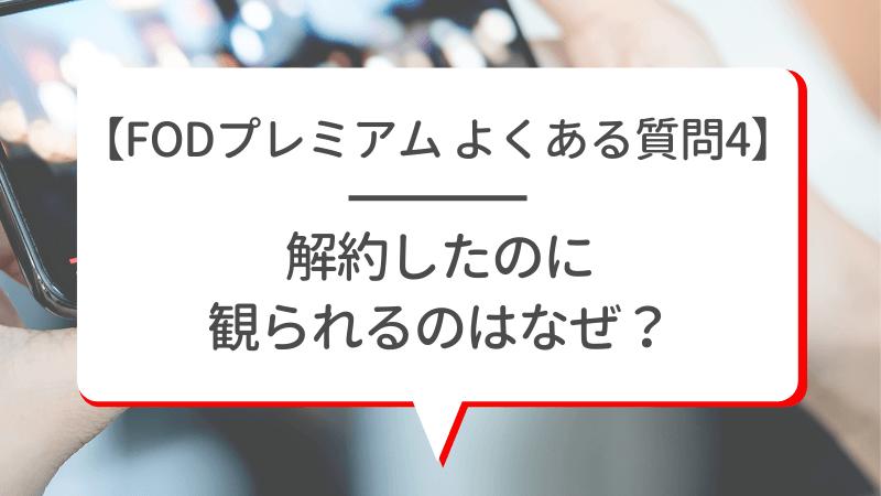 【FODプレミアム よくある質問4】解約したのに観られるのはなぜ?