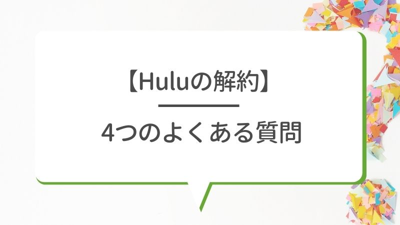 【Huluの解約】4つのよくある質問