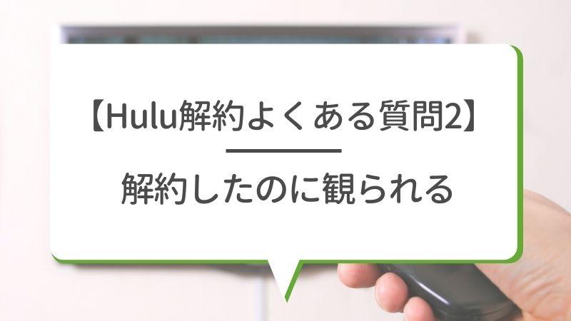 【Hulu解約よくある質問2】解約したのに観られる