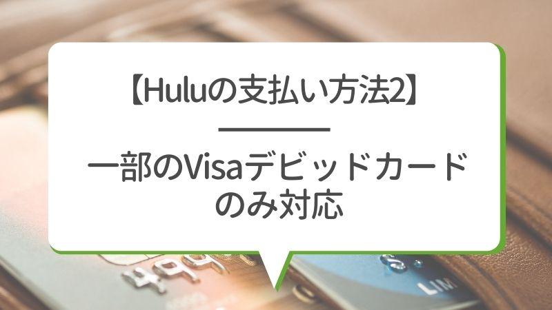 【Huluの支払い方法2】一部のVisaデビッドカードのみ対応