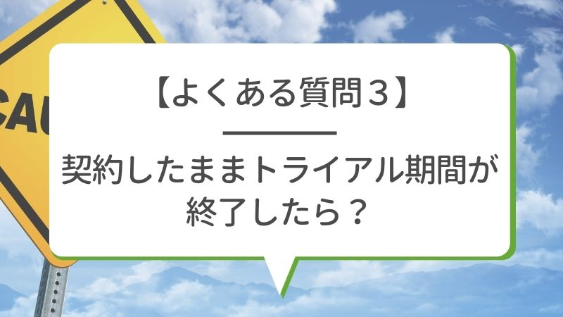 【よくある質問3】契約したままトライアル期間が終了したら?