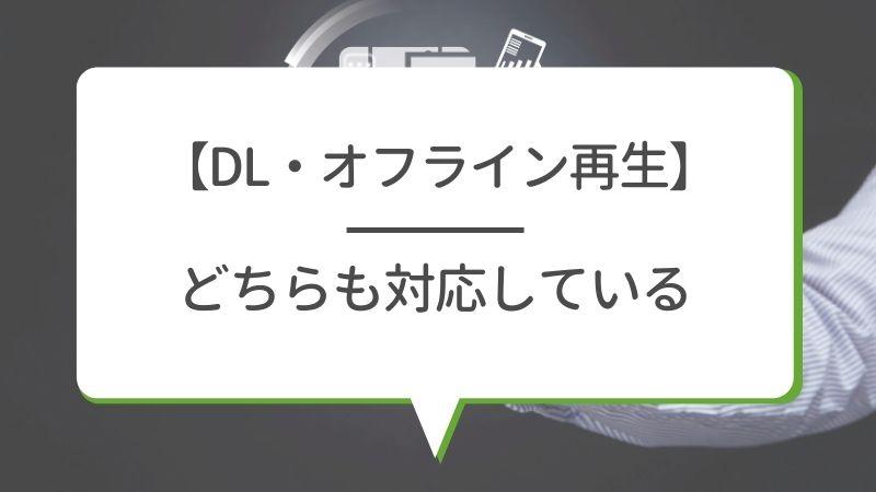 【DL・オフライン再生】どちらも対応している
