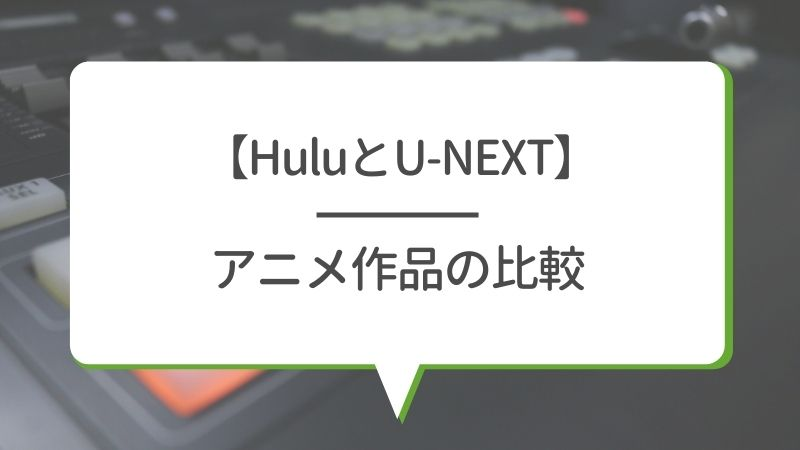 【HuluとU-NEXT】アニメ作品の比較