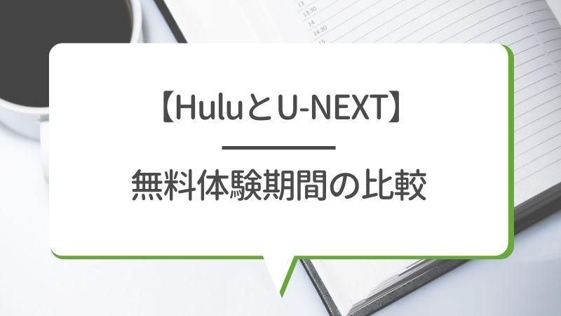 【HuluとU-NEXT】無料体験期間の比較