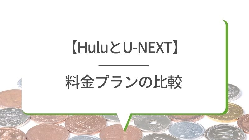 【HuluとU-NEXT】料金プランの比較