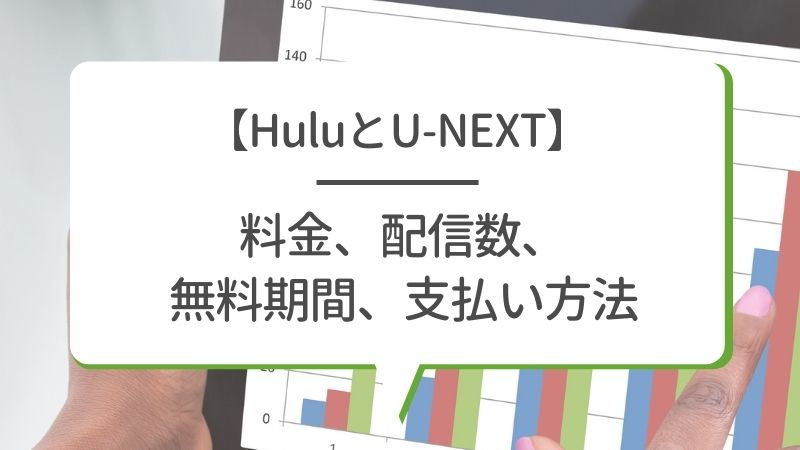 【HuluとU-NEXT】料金、配信数、無料期間、支払い方法
