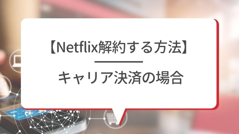 【Netflix解約する方法】キャリア決済の場合