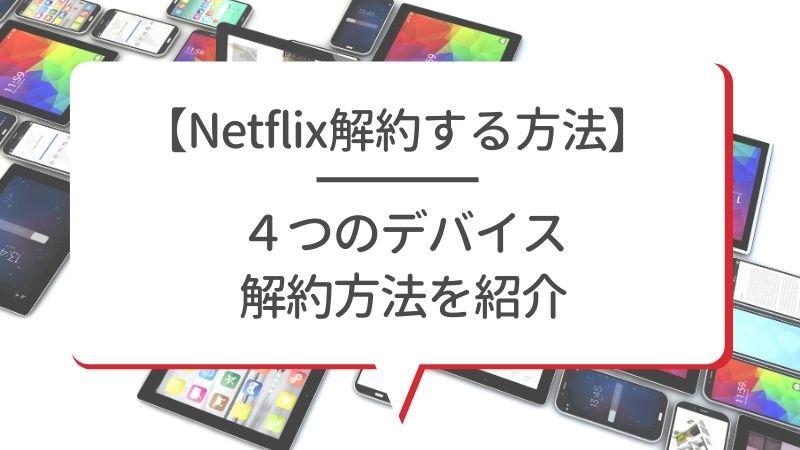【Netflix解約する方法】4つのデバイス解約方法を紹介