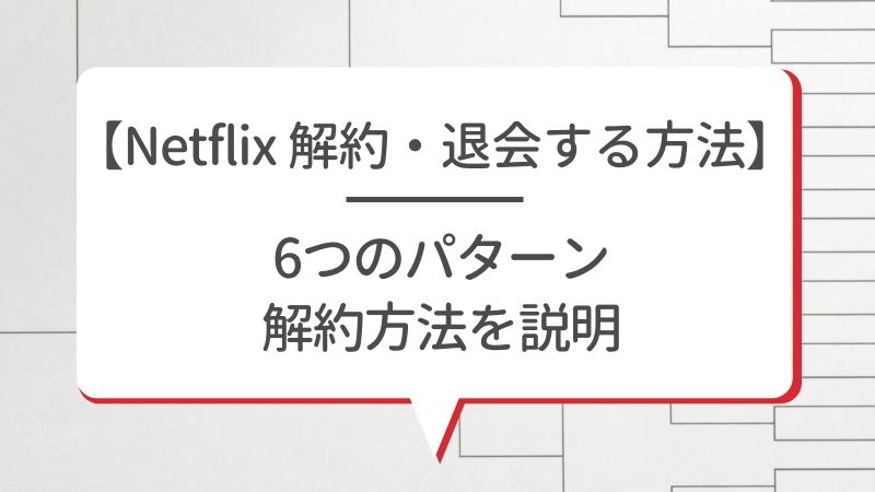 【Netflixを解約・退会する方法】6つのパターン解約方法を説明