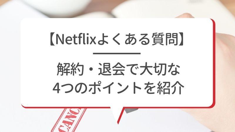 【Netflixよくある質問】解約・退会で大切な4つのポイントを紹介