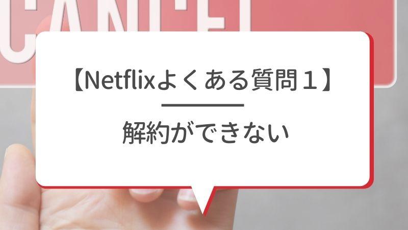 【Netflixよくある質問1】解約ができない