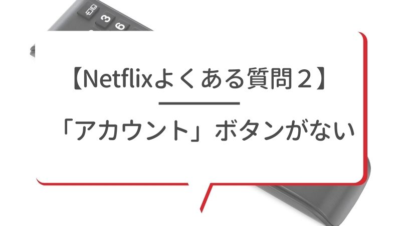 【Netflixよくある質問2】「アカウント」ボタンがない