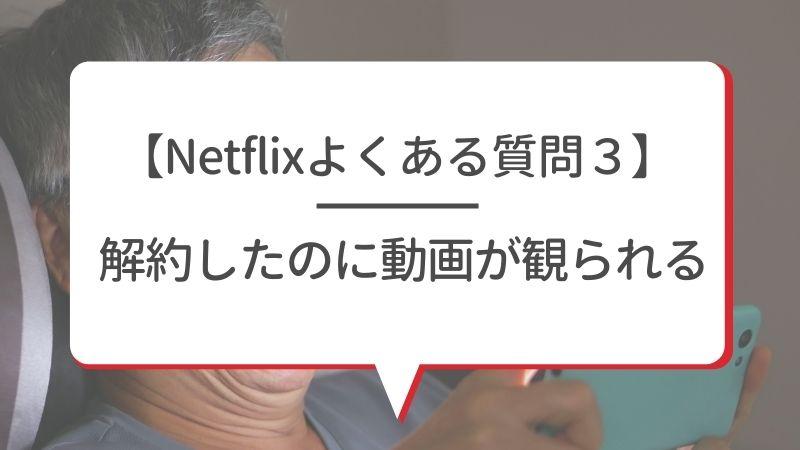 【Netflixよくある質問3】解約したのに動画が観られる