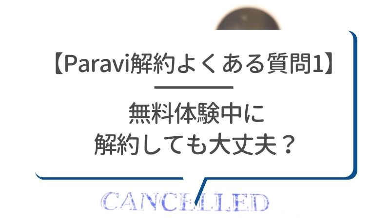 【Paravi解約よくある質問1】無料体験中に解約しても大丈夫?