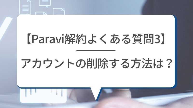 【Paravi解約よくある質問3】アカウントの削除する方法は?