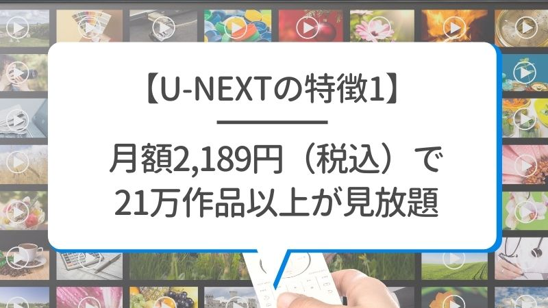 【U-NEXTの特徴1】月額2,189円(税込)で21万作品以上が見放題