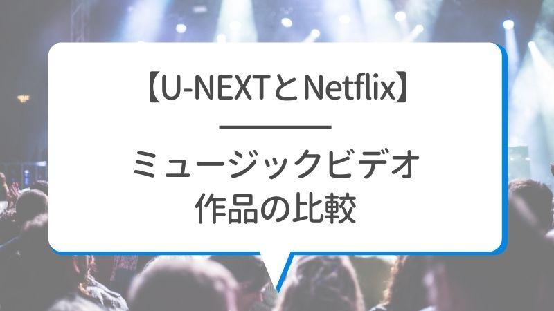 【U-NEXTとNetflix】ミュージックビデオ作品の比較